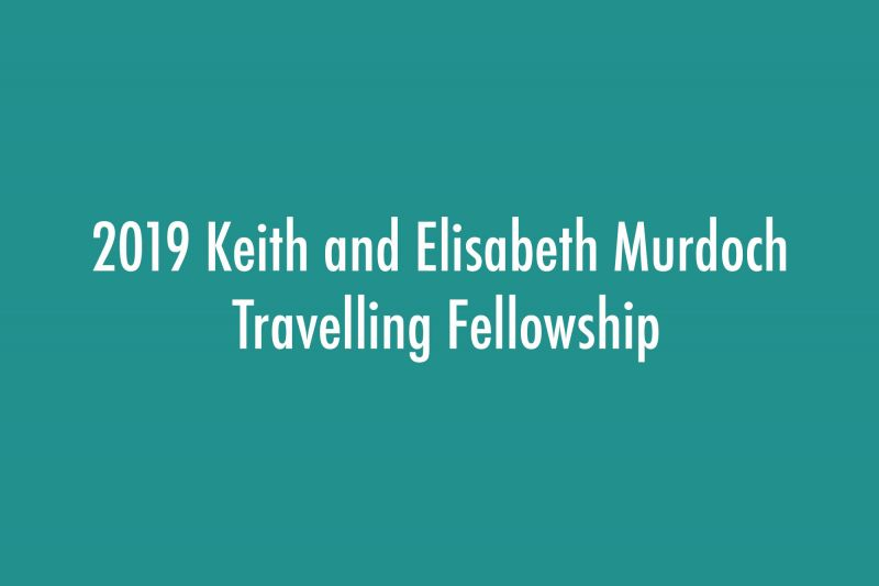 2019 Keith and Elisabeth Murdoch Travelling Fellowship